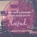 if you need a reminder of how much you're loved…
