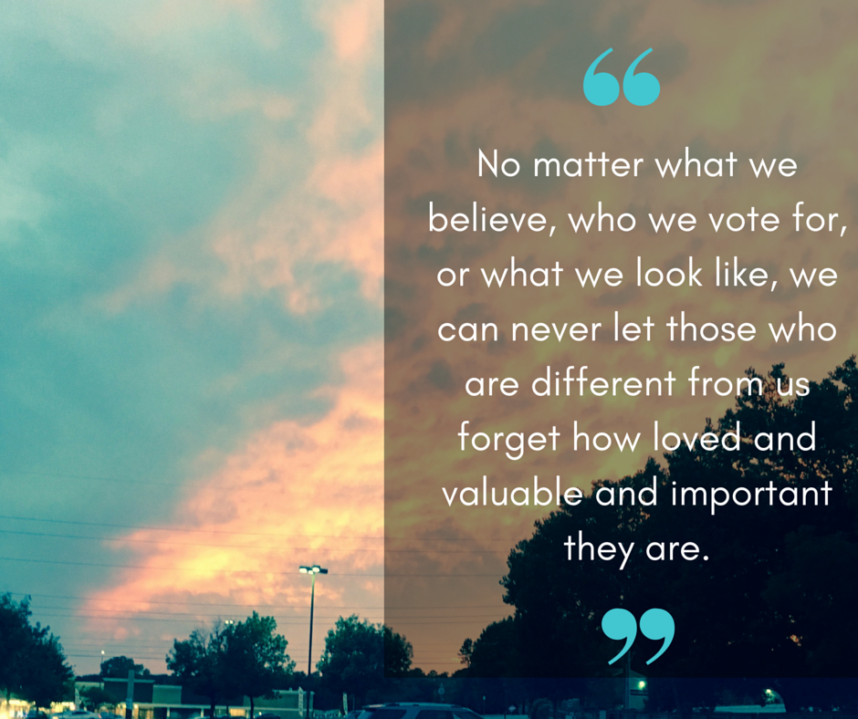 No matter what we believe, who we vote for, or what we look like, we can never let those who are different from us forget how loved and valuable and important they are.